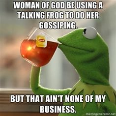 Woman of God be using a talking frog to do her gossiping. But that ain't none of my business. | Kermit The Frog Drinking Tea