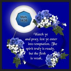 Mark 14:38  Watch ye and pray, lest ye enter into temptation. The spirit truly is ready, but the flesh is weak. <3
