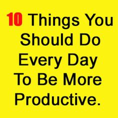 Create More Time  – 10 Things You Should Do Every Day To Be More Productive.