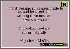 """""""I'm not wearing sunglasses inside to try and look cool... it's a migraine thing. You wouldn't understand."""""""