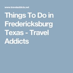 Things To Do in Fredericksburg Texas - Travel Addicts