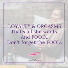 loyalty & Orgasms that's all she wants. And Food... Don't forget the FOOD.