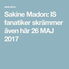 Sakine Madon: IS fanatiker skrämmer även här 26 MAJ 2017