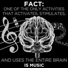 Music - one of the only activities that activates, stimulates, and uses the entire brain.
