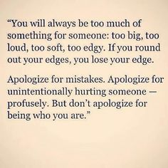 I need to learn this.. For now on I will not apologize for being me. Take me as how I am.. Or kiss my ass buh bye!