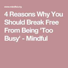 4 Reasons Why You Should Break Free From Being 'Too Busy' - Mindful