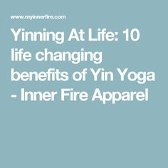 Yinning At Life: 10 life changing benefits of Yin Yoga - Inner Fire Apparel