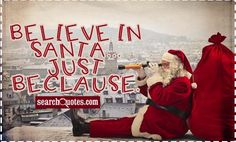 Believe in Santa.just beclause. Amazing Quotes, Quote Of The Day, Quotations, Believe, Santa, Happy, Life, Awesome Quotes, Ser Feliz