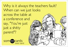 Why is it always the teachers fault? When can we just looks across the table at a conference and say, 'You're just just a shitty parent!'?