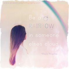 Maya Angelou quote - Be a rainbow in someone else's cloud.