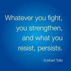 Als je tegen iets vecht geef je het kracht, Dat waar je weerstand tegen biedt, blijft aanhouden. Eckhart Tolle.