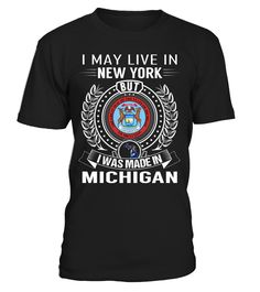 I May Live in New York But I Was Made in Michigan State T-Shirt V2 #MichiganShirts