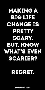 #inspiration #quote / MAKING A BIG LIFE CHANGE IS PRETTY SCARY. BUT, KNOW WHAT'S EVEN SCARIER? REGRET.