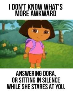 Dora's the worst, too.  My daughter answers for other shows, but not Dora...
