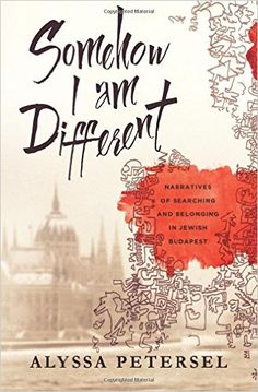 Somehow I Am Different: Narratives of Searching and Belonging in Jewish Budapest: Alyssa R Petersel: 9780692584118: Amazon.com: Books