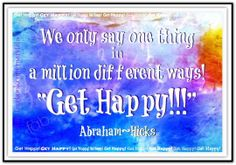 We only say one thing in a million different ways! GET HAPPY!  Abraham-Hicks Quotes (AHQ2392) #happy