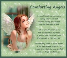 Comforting Angels  An Angel  kiss my tears away today when I was sad. I wasn't feeling quite myself my day had been so bad.  I felt a warmth  brush by me that quickly dried my tears. A gentle, kind & loving touch that seemed to hold me near. Immediately I felt felt so much better & the day seemed brighter too. I guess that's how you feel when and Angel comforts you.