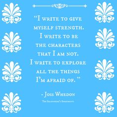 """""""I write to give myself strength. I write to be the characters that I am not. I write to explore all the things I'm afraid of."""" - Joss Whedon"""