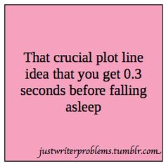 Writer Probs.  This is why I keep a notebook, pen, & flashlight beside the bed--it gives me a fighting chance!