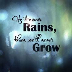 If it never rains, then we'll never grow.