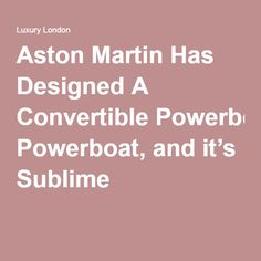Aston Martin Has Designed A Convertible Powerboat, and it's Sublime