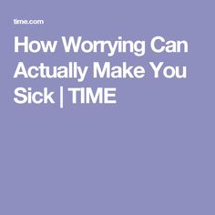 How Worrying Can Actually Make You Sick | TIME