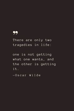 There are only two tragedies in life: one is not getting what one wants, and the other is getting it. —Oscar Wilde