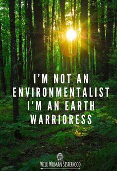 I'm not an environmentalist, I'm an Earth Warrioress.. ✨WILD WOMAN SISTERHOOD✨…