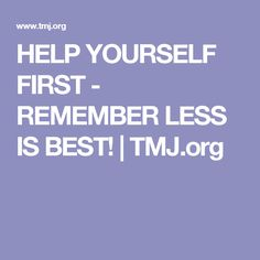 HELP YOURSELF FIRST - REMEMBER LESS IS BEST!   TMJ.org