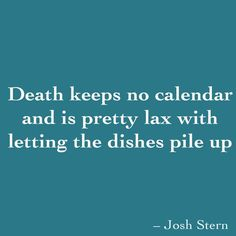 Josh Stern ‏ Death keeps no calendar and is pretty lax with letting the dishes pile up