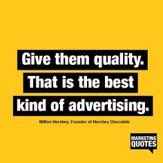 Give them quality. That is the best kind of advertising. - Milton Hershey, Founder of Hershey Chocolate