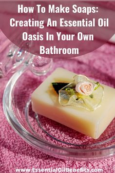 How To Make Soaps: Creating An Essential Oil Oasis In Your Own Bathroom #Soaps #SoapMaking #MakeSoaps #EssentialOils