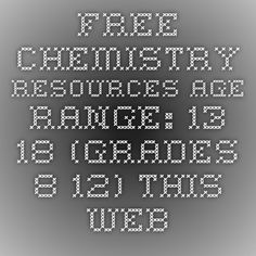 FREE CHEMISTRY RESOURCES Age Range: 13-18 (Grades 8-12) This website created by…