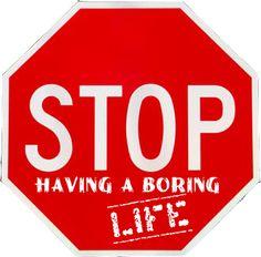 Stop having a boring life