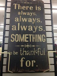Could be the words of my sister Odette...I keep those words in front of me everyday. YES iam thankful for so much!!
