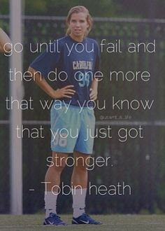 """Go until you fail, and then do one more that way you know that you just got stronger."" - Tobin Heath"