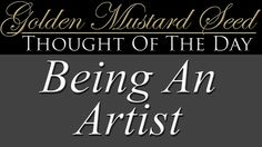 """""""Being An Artist"""" - Thought Of The Day  Our choices paint an image of who we are in the minds of others. Today's lesson takes the time to reflect upon such thoughts. Do you have an idea about how people see you?  Today's Thought of the day: """"Being An Artist"""" Mr. Avelardo Lopez / aka: Mr. Suave / Mr. Gold   Download your copy of the PDF for the Thought Of The Day in today's episode at:  http://goldenmustardseed.com/artist/"""
