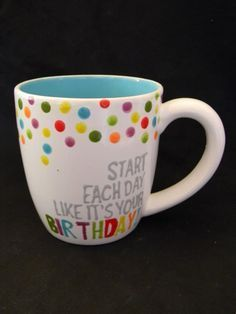 Start each day like it's your birthday mug pottery art paint Painted Mugs, Painted Plates, Hand Painted, Painted Pottery, Painted Ceramics, Pottery Designs, Mug Designs, Paint Designs, Pottery Ideas