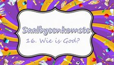 Saalbyeenkomste: 16. Wie is God?