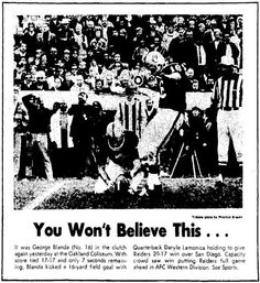 """Nov. 22, 1970: Raiders 20, Chargers 17. The last of Blanda's miracle games. Actually, this one was almost routine -- a 16-yard field goal (goal posts were on the goal line then) with seven seconds remaining. Happens all the time now. But we were all pretty hysterical then. Well, except for coach John Madden: """"I just patted him on the ass and said, 'Go kick it.' """""""