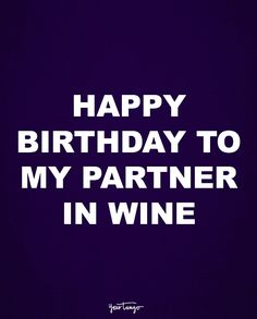 """Happy birthday to my partner in wine."""