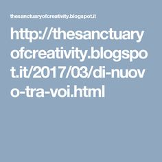 http://thesanctuaryofcreativity.blogspot.it/2017/03/di-nuovo-tra-voi.html