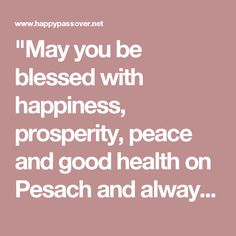 """""""May you be blessed with happiness, prosperity, peace and good health on Pesach and always! Happy Passover!"""""""