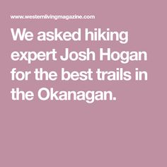 We asked hiking expert Josh Hogan for the best trails in the Okanagan. Hiking Trails, Living Magazine, Good Things, Amazing