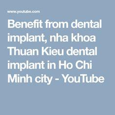 Benefit from dental implant, nha khoa Thuan Kieu dental implant in Ho Chi Minh city Ho Chi Minh City, Dental Implants, Benefit, Youtube, Youtubers, Youtube Movies