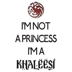 KHALEESI – All men must die, but we are not men. I am not a slave. I am not a princess, I'm a Khaleesi. I do not have a gentle heart- I EAT fresh, bloody hearts for breakfast- I'm a bad ass Mother of freaking DRAGONS and I will take what is mine with fire