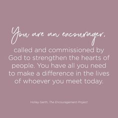 YOU are an encourager, called and commissioned to make a difference in the lives of those around you. || Holley Gerth