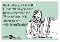 Bank teller problem #19: I understand you have been a member for 75 years but I still need to see valid identification.