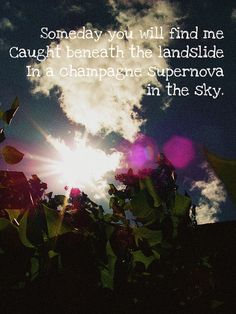Someday you will find me caught beneath the landslide in a champagne supernova in the sky. Oasis- Champagne Supernova <3