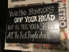 Alice in wonderland quote homemade sign 'Your mad, Bonkers, off your head, but I'll tell you a secret ... all the best people are'